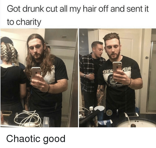 Drunk, Good, and Hair: Got drunk cut all my hair off and sent it  to charity Chaotic good