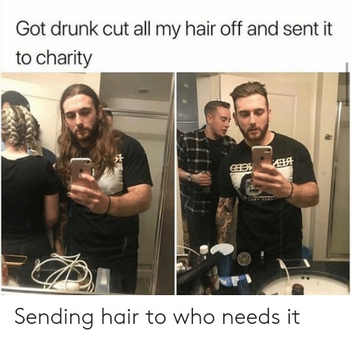 Drunk, Hair, and Got: Got drunk cut all my hair off and sent it  to charity Sending hair to who needs it
