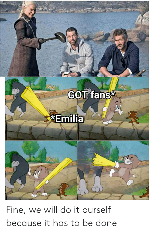 Got, Will, and Fine: GOT fans  Emilia Fine, we will do it ourself because it has to be done
