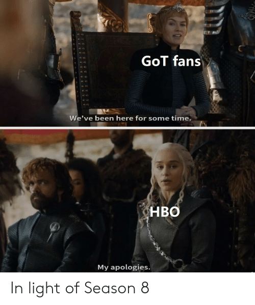 Hbo, Time, and Been: GoT fans  We've been here for some time.  HBO  My apologies. In light of Season 8
