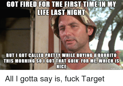 Life, Reddit, and Target: GOT  FIRED  FOR  THE  FIRST,TIME  IN  MY  LIFE LAST NIGHT  BUT I GOT CALLED PRETTY WHILE BUYINGA BURRITO  THIS MORNING SOI GOT THAT GOIN' FOR ME, WHICH IS  NICE  made on ima All I gotta say is, fuck Target