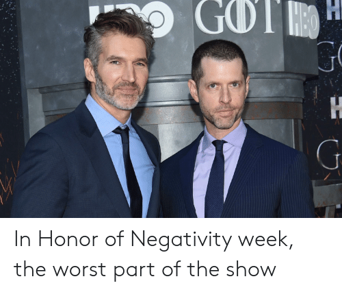 The Worst, Got, and Show: GOT H  Η  Η  G  ΟΥ In Honor of Negativity week, the worst part of the show