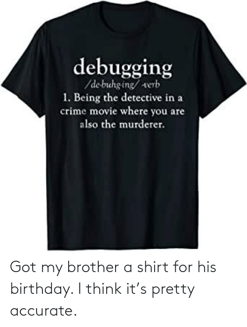 His Birthday: Got my brother a shirt for his birthday. I think it's pretty accurate.