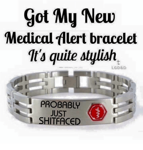 Memes, Quite, and Stylish: got My New  Medical flert bracelet  It's quite stylish  LGD8D  i PROBABLY  JUST  SHITFACED