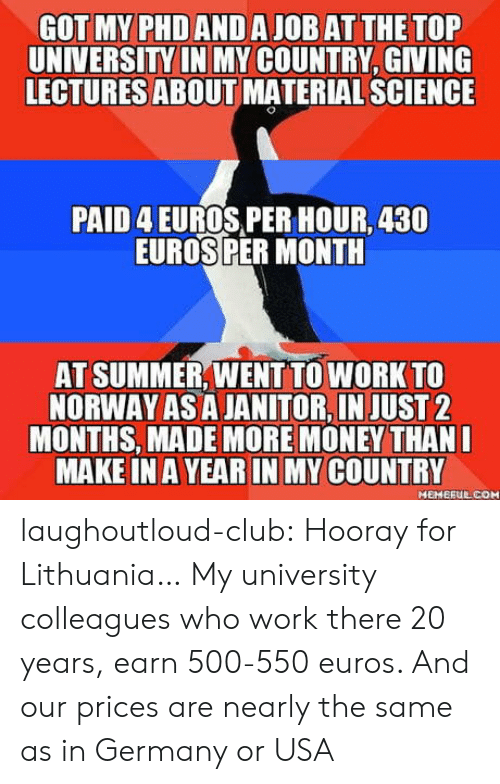 Club, Money, and Tumblr: GOT MY PHDANDA JOB ATTHE TOP  UNIVERSITY IN MY COUNTRY, GIVING  LECTURES ABOUT MATERIAL SCIENCE  PAID 4 EUROS,PER HOUR, 430  EUROSPER MONTH  AT SUMMER,WENT TO WORK TO  NORWAY AS A JANITOR,IN JUST2  MONTHS, MADE MORE MONEY THAN  MAKE IN AYEAR IN MY COUNTRY  MEHERUL COM laughoutloud-club:  Hooray for Lithuania… My university colleagues who work there 20 years, earn 500-550 euros. And our prices are nearly the same as in Germany or USA