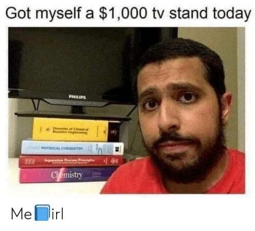 Today, Physical, and Got: Got myself a $1,000 tv stand today  PHILIPS  Elements of Chcal  Meacton Englneering  PHYSICAL CHEMISTRY  Seperas  Chemistry Me📘irl