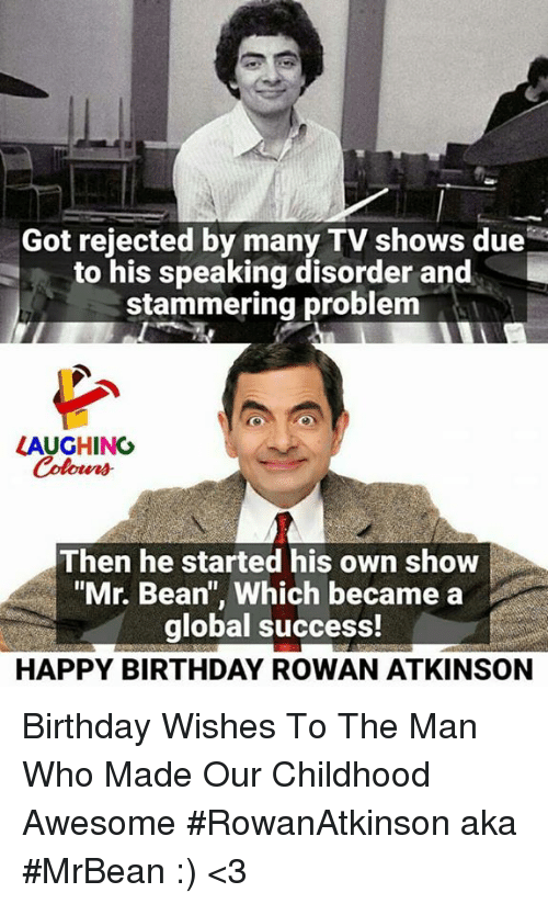 """Atkinson: Got rejected by many TV shows due  to his speaking disorder and  stammering problem  LAUGHING  Colowrs  Then he started his own show  """"Mr. Bean"""", Which became a  global success!  HAPPY BIRTHDAY ROWAN ATKINSON Birthday Wishes To The Man Who Made  Our Childhood Awesome #RowanAtkinson aka #MrBean  :) <3"""
