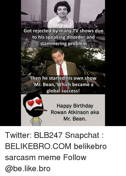 Atkinson: Got rejected by many TV shows due  to his speaking disorder and  stammering problem  Then he started his own show  Mr. Bean, 'Which became a  global success!  Happy Birthday  Rowan Atkinson aka  Mr. Bean. Twitter: BLB247 Snapchat : BELIKEBRO.COM belikebro sarcasm meme Follow @be.like.bro