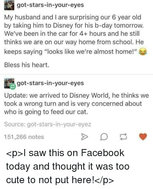 """Cute, Disney, and Disney World: got-stars-in-your-eyes  My husband and I are surprising our 6 year old  by taking him to Disney for his b-day tomorrow.  We've been in the car for 4+ hours and he still  thinks we are on our way home from school. He  keeps saying """"looks like we're almost home!""""  Bless his heart.  got-stars-in-your-eyes  Update: we arrived to Disney World, he thinks we  took a wrong turn and is very concerned about  who is going to feed our cat.  Source: got-stars-in-your-eyez  151,266 notes <p>I saw this on Facebook today and thought it was too cute to not put here!</p>"""