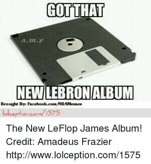 frazier: GOT THAT  A. In F  NEWLEBRONALBUM  Brought Bym  NB  lolceptian on is75 The New LeFlop James Album! Credit: Amadeus Frazier  http://www.lolception.com/1575