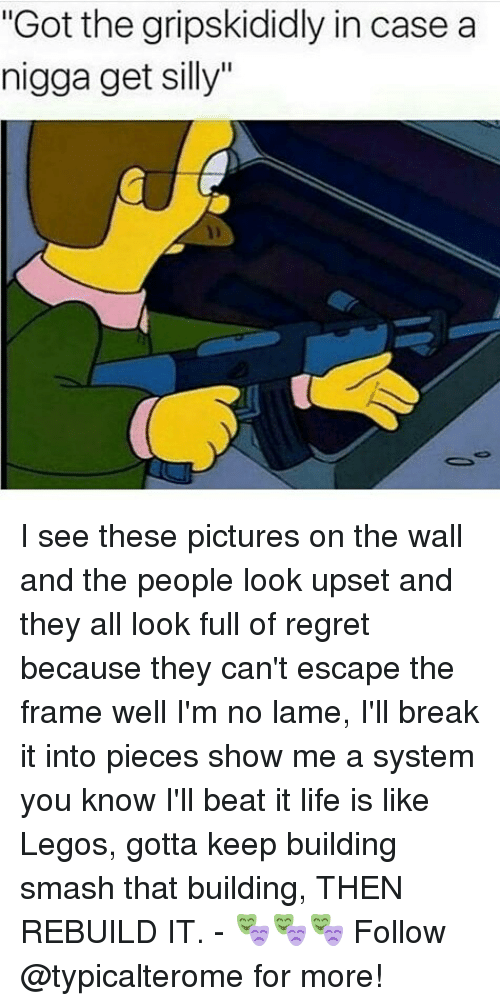 """Gripskididly: """"Got the gripskididly in case a  nigga get silly"""" I see these pictures on the wall and the people look upset and they all look full of regret because they can't escape the frame well I'm no lame, I'll break it into pieces show me a system you know I'll beat it life is like Legos, gotta keep building smash that building, THEN REBUILD IT. - 🎭🎭🎭 Follow @typicalterome for more!"""
