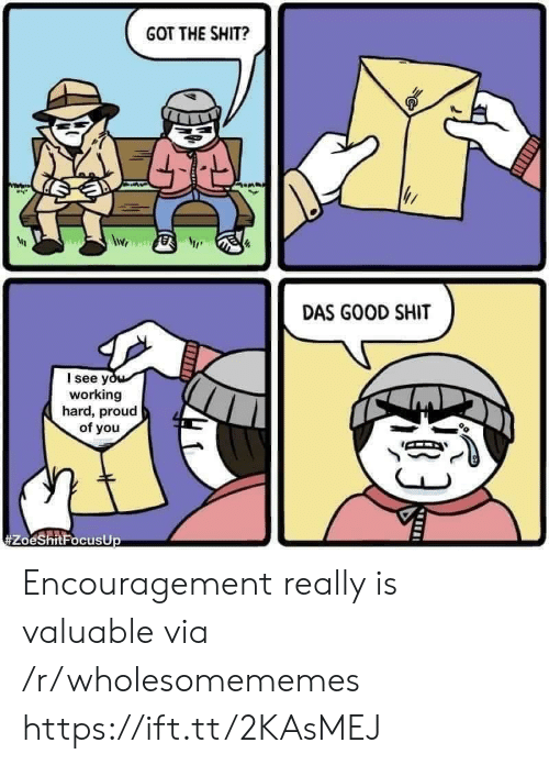 working hard: GOT THE SHIT?  DAS GOOD SHIT  I see you  working  hard, proud  of you  Encouragement really is valuable via /r/wholesomememes https://ift.tt/2KAsMEJ