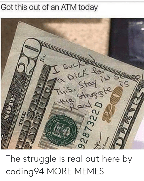 The Struggle is Real: Got this out of an ATM today The struggle is real out here by coding94 MORE MEMES