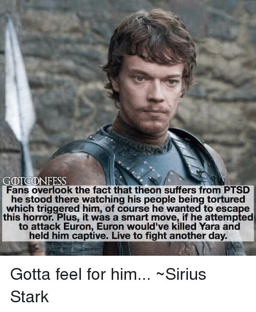 Memes, Live, and Sirius: GOTCONFESS  Fans overlook the fact that theon suffers from PTSD  he stood there watching his people being tortured  which triggered him, of course he wanted to escape  this horror. Plus, it was a smart move, if he attempted  to attack Euron, Euron would've killed Yara and  held him captive. Live to fight another day. Gotta feel for him... ~Sirius Stark