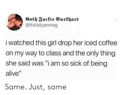 "Alive, Coffee, and Girl: Goth Fackie Burkhart  @itstatyannag  i watched this girl drop her iced coffee  on my way to class and the only thing  she said was ""i am so sick of being  alive"" Same. Just, same"