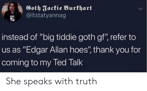 "Hoes, Ted, and Thank You: Goth Jackie Burkhart  @itstatyannag  instead of ""big tiddie goth gf"", refer to  us as ""Edgar Allan hoes"", thank you for  coming to my Ted Talk She speaks with truth"