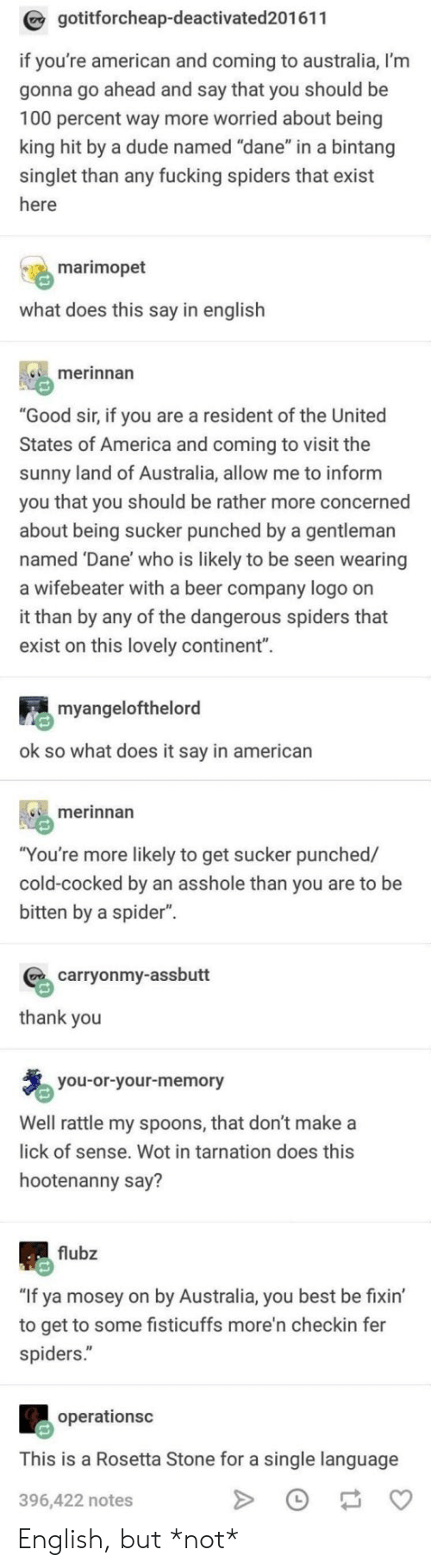 """America, Anaconda, and Beer: gotitforcheap-deactivated201611  if you're american and coming to australia, I'm  gonna go ahead and say that you should be  100 percent way more worried about being  king hit by a dude named """"dane"""" in a bintang  singlet than any fucking spiders that exist  here  marimopet  what does this say in english  merinnan  """"Good sir, if you are a resident of the United  States of America and coming to visit the  sunny land of Australia, allow me to inform  you that you should be rather more concerned  about being sucker punched by a gentleman  named Dane' who is likely to be seen wearing  a wifebeater with a beer company logo on  it than by any of the dangerous spiders that  exist on this lovely continent"""".  myangelofthelord  ok so what does it say in american  merinnan  """"You're more likely to get sucker punched/  cold-cocked by an asshole than you are to be  bitten by a spider"""".  carryonmy-assbutt  thank you  you-or-your-memory  Well rattle my spoons, that don't makea  lick of sense. Wot in tarnation does this  hootenanny say?  flubz  """"If ya mosey on by Australia, you best be fixin'  to get to some fisticuffs more'n checkin fer  spiders.""""  operationsc  This is a Rosetta Stone for a single language  396,422 notes English, but *not*"""