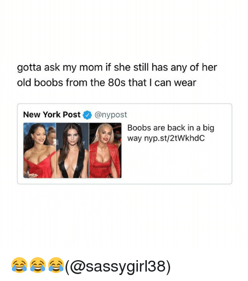 Boobses: gotta ask my mom if she still has any of her  old boobs from the 80s that I can wear  New York Post@nypost  Boobs are back in a big  way nyp.st/2tWkhdC 😂😂😂(@sassygirl38)