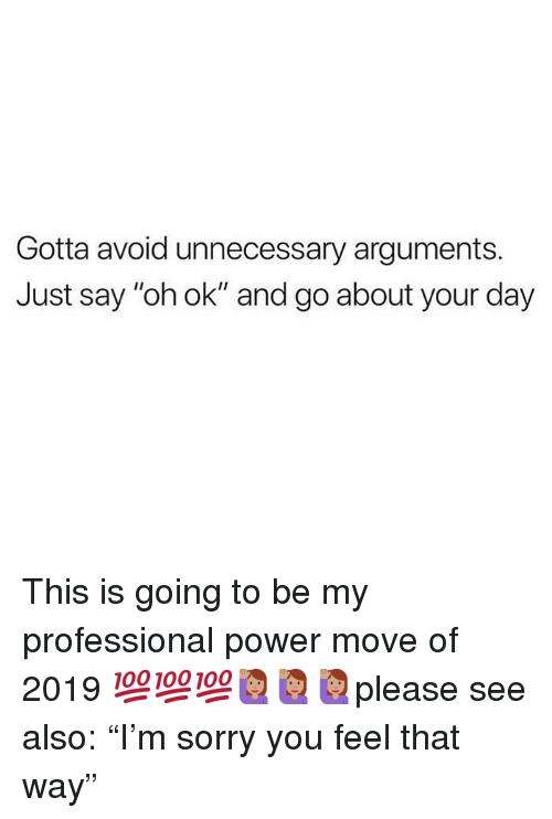 """Memes, Sorry, and Power: Gotta avoid unnecessary arguments.  Just say """"oh ok"""" and go about your day This is going to be my professional power move of 2019 💯💯💯🙋🏽♀️🙋🏽♀️🙋🏽♀️please see also: """"I'm sorry you feel that way"""""""