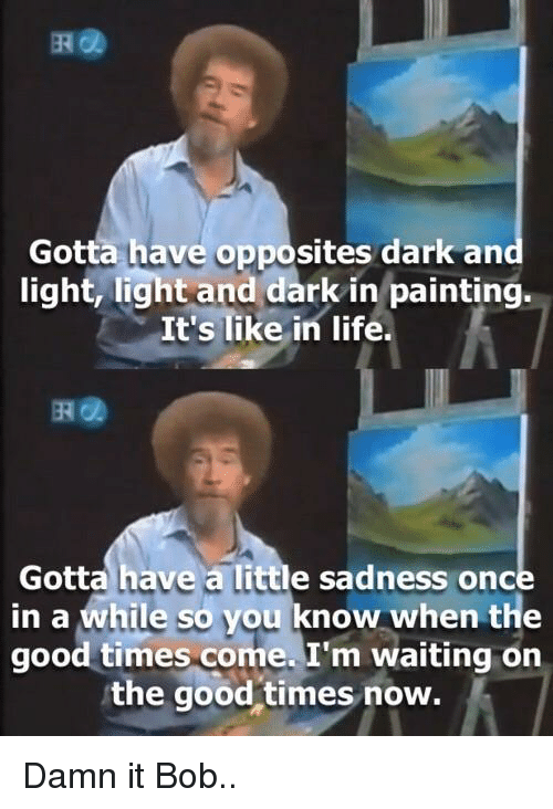 opposites: Gotta have opposites dark an  light, light and dark in painting.  It's like in life.  떼@  Gotta have a little sadness once  in a while so you know when the  good times come. I'm waiting on  the good times now. Damn it Bob..