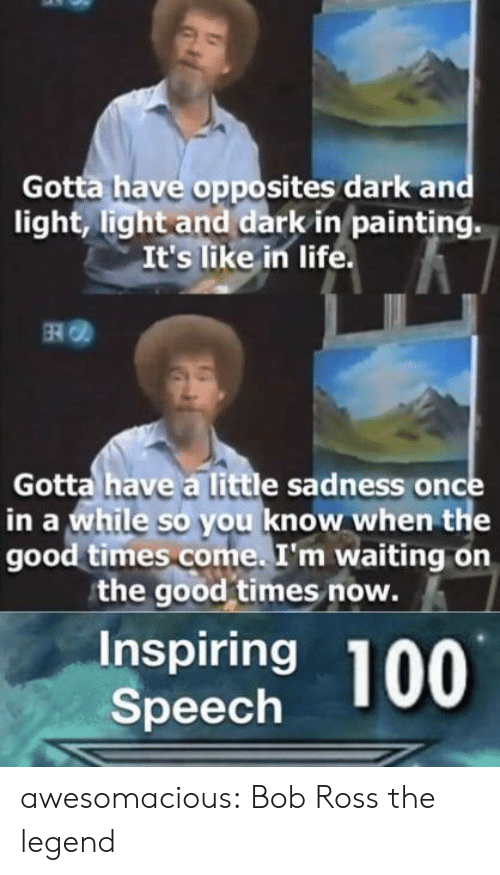 opposites: Gotta have opposites dark and  light, light and dark in painting.  It's like in life  RO  Gotta have a little sadness once  in a while so you know when the  good times come. I'm waiting on  the good times now.  Inspiring  Speech awesomacious:  Bob Ross the legend