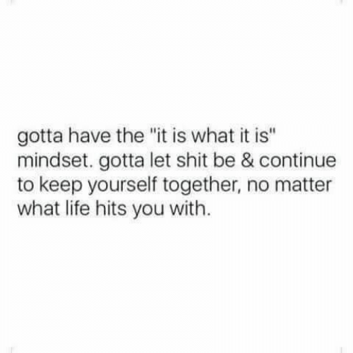 "Life, Shit, and You: gotta have the ""it is what it is""  mindset. gotta let shit be & continue  to keep yourself together, no matter  what life hits you with."