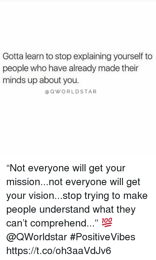 """Vision, Who, and Can: Gotta learn to stop explaining yourself to  people who have already made their  minds up about you.  @QWORLDSTAR """"Not everyone will get your mission...not everyone will get your vision...stop trying to make people understand what they can't comprehend..."""" 💯 @QWorldstar #PositiveVibes https://t.co/oh3aaVdJv6"""