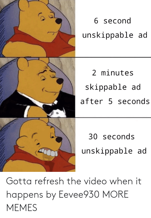 Happens: Gotta refresh the video when it happens by Eevee930 MORE MEMES