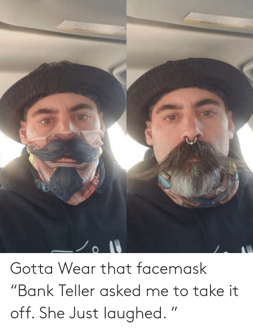 """Bank: Gotta Wear that facemask """"Bank Teller asked me to take it off. She Just laughed. """""""
