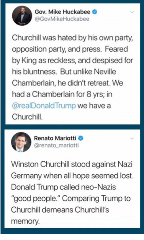 """Donald Trump, Party, and Lost: Gov. Mike Huckabee  @GovMikeHuckabee  Churchill was hated by his own party,  opposition party, and press. Feared  by King as reckless, and despised for  his bluntness. But unlike Neville  Chamberlain, he didn't retreat. We  had a Chamberlain for 8 yrs; in  @realDonaldTrump we have a  Churchil.  his bluntness Buunie  Renato Mariotti  @renato_mariotti  Winston Churchill stood against Nazi  Germany when all hope seemed lost.  Donald Trump called neo-Nazis  """"good people."""" Comparing Trump to  Churchill demeans Churchill's  memory."""
