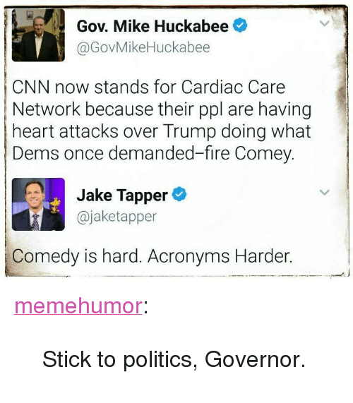 """Mike Huckabee: Gov. Mike Huckabee  @GovMikeHuckabee  CNN now stands for Cardiac Care  Network because their ppl are having  heart attacks over Trump doing what  Dems once demanded-fire Comey.  Jake Tapper  @jaketapper  Comedy is hard. Acronyms Harder. <p><a href=""""http://memehumor.net/post/160600170773/stick-to-politics-governor"""" class=""""tumblr_blog"""">memehumor</a>:</p>  <blockquote><p>Stick to politics, Governor.</p></blockquote>"""