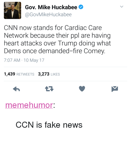 """Mike Huckabee: Gov. Mike Huckabee  @GovMikeHuckabee  CNN now stands for Cardiac Care  Network because their ppl are having  heart attacks over Trump doing what  Dems once demanded-fire Comey.  7:07 AM 10 May 17  1,439 RETWEETS 3,273 LIKES  23 <p><a href=""""http://memehumor.net/post/160517731373/ccn-is-fake-news"""" class=""""tumblr_blog"""">memehumor</a>:</p>  <blockquote><p>CCN is fake news</p></blockquote>"""