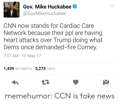 cnn.com, Fake, and Fire: Gov. Mike Huckabee  @GovMikeHuckabee  CNN now stands for Cardiac Care  Network because their ppl are having  heart attacks over Trump doing what  Dems once demanded-fire Comey.  7:07 AM 10 May 17  1,439 RETWEETS 3,273 LIKES  23 memehumor:  CCN is fake news