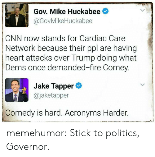 cnn.com, Fire, and Politics: Gov. Mike Huckabee  @GovMikeHuckabee  CNN now stands for Cardiac Care  Network because their ppl are having  heart attacks over Trump doing what  Dems once demanded-fire Comey.  Jake Tapper  @jaketapper  Comedy is hard. Acronyms Harder. memehumor:  Stick to politics, Governor.