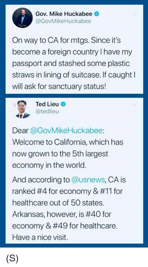 Arkansas: Gov. Mike Huckabee  @GovMikeHuckabee  On way to CA for mtgs. Since it's  become a foreign country I have my  passport and stashed some plastic  straws in lining of suitcase. If caught l  will ask for sanctuary status!  Ted Lieu O  @tedlieu  Dear @GovMikeHuckabee:  Welcome to California, which has  now grown to the 5th largest  economy in the world.  And according to @usnews, CA is  ranked #4 for economy & #11 for  healthcare out of 50 states.  Arkansas, however, is #40 for  economy & #49 for healthcare.  Have a nice visit. (S)