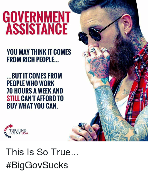 Memes, True, and Work: GOVERNMENT  ASSISTANCE  YOU MAY THINK IT COMES  FROM RICH PEOPLE...  BUT IT COMES FROM  PEOPLE WHO WORK  70 HOURS A WEEK AND  STILL CAN'T AFFORD TO  BUY WHATYOU CAN.  TURNING  POINT USA This Is So True... #BigGovSucks