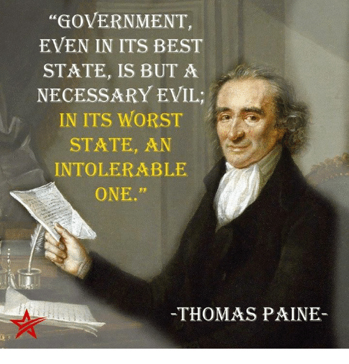 "necessary evil: ""GOVERNMENT,  EVEN IN ITS BEST  STATE, IS BUT A  NECESSARY EVIL  IN ITS WORST  STATE, AN  INTOLERABLE  ONE.""  THOMAS PAINE"