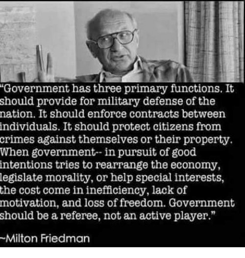 """Memes, Good, and Help: """"Government has three primary functions. It  should provide for military defense of the  nation. It should enforce contracts between  individuals. It should protect citizens from  crimes against themselves or their property.  When government-in pursuit of good  intentions tries to rearrange the economy  legislate morality, or help special interests,  the cost come in inefficiency, lack of  motivation, and loss of freedom. Government  should be a referee, not an active player.""""  Milton Friedman"""
