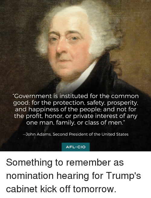 """Memes, John Adams, and 🤖: """"Government is instituted for the common  good; for the protection, safety, prosperity,  and happiness of the people; and not for  the profit, honor, or private interest of any  one man, family, or class of men.  -John Adams, Second President of the United States  AFL-CIO Something to remember as nomination hearing for Trump's cabinet kick off tomorrow."""