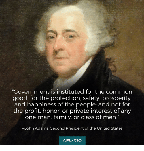 """Family, Memes, and Common: """"Government is instituted for the common  good; for the protection, safety, prosperity,  and happiness of the people; and not for  the profit, honor, or private interest of any  one man, family, or class of men.  -John Adams, Second President of the United States  AFL-CIO"""