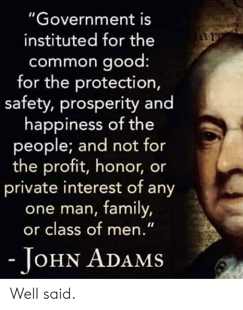 """well said: """"Government is  instituted for the  common good  for the protection,  safety, prosperity and  happiness of the  people; and not for  the profit, honor, or  private interest of any  one man, family,  or class of men.""""  OHN ADAMS Well said."""