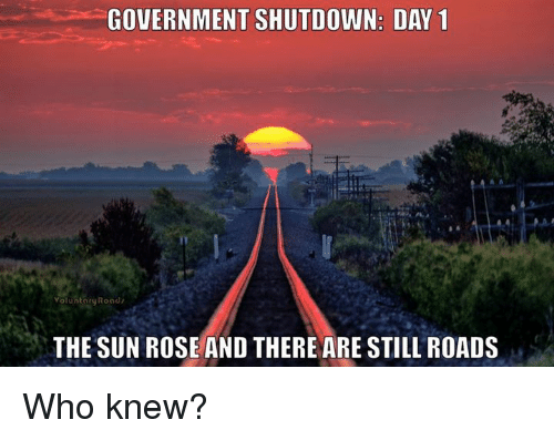 Memes, Rose, and Government: GOVERNMENT SHUTDOWN: DAY 1  oluntaruRoad  THE SUN ROSE AND THERE ARE STILL ROADS Who knew?