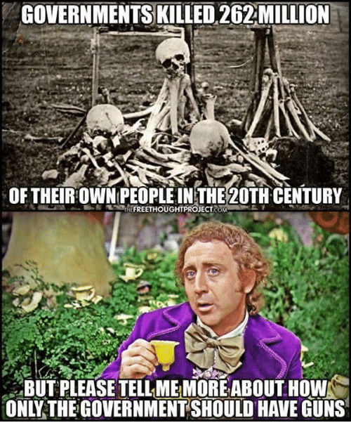 Guns, Memes, and Government: GOVERNMENTS KILLED 262MILLION  OF THEIROWNPEOPLE INTHE20TH CENTURY  BUT PLEASE TELL ME MORE ABOUT HOW  ONLY THE GOVERNMENT SHOULD HAVE GUNS