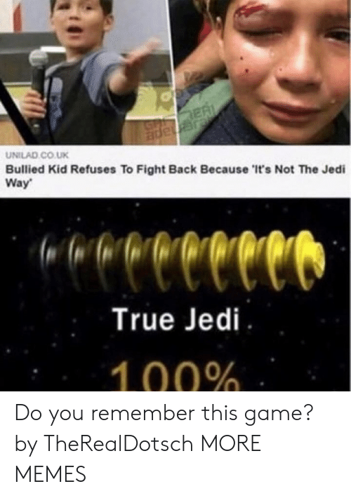 Dank, Jedi, and Memes: GP RE  ade ar  UNILAD CO.UK  Bullied Kid Refuses To Fight Back Because 'It's Not The Jedi  Way  repeeeeld  True Jedi  100% Do you remember this game? by TheRealDotsch MORE MEMES
