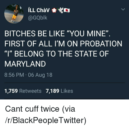 """Be Like, Blackpeopletwitter, and Maryland: @GQblk  BITCHES BE LIKE """"YOU MINE""""  FIRST OF ALL I'M ON PROBATION  """"l"""" BELONG TO THE STATE OF  MARYLAND  8:56 PM 06 Aug 18  1,759 Retweets 7,189 Likes Cant cuff twice (via /r/BlackPeopleTwitter)"""