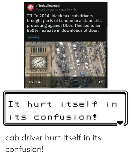 Taxi: gr/todayilearned  Posted by u/amansaggu26 4h  TIL In 2014, black taxi cab drivers  brought parts of London to a standstill,  protesting against Uber. This led to an  850% increase in downloads of Uber.  Learning  BUS  AN  bbc.co.uk  itself in  It hurt  its confusion! cab driver hurt itself in its confusion!