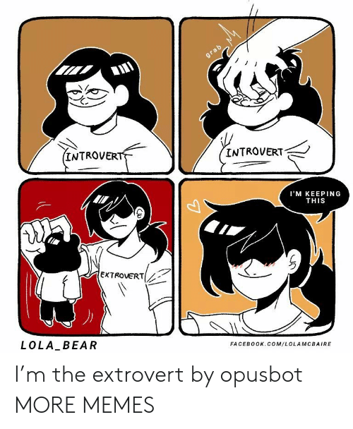 grab: grab  (INTROVERT  INTROVERT  I'M KEEPING  THIS  EXTROVERT  LOLA BEAR  FACEBOOK.COM/LOLAMCBAIRE I'm the extrovert by opusbot MORE MEMES