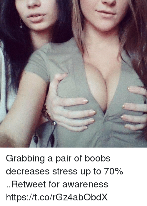 Boobs, Stress, and For: Grabbing a pair of boobs decreases stress up to 70% ..Retweet for awareness https://t.co/rGz4abObdX
