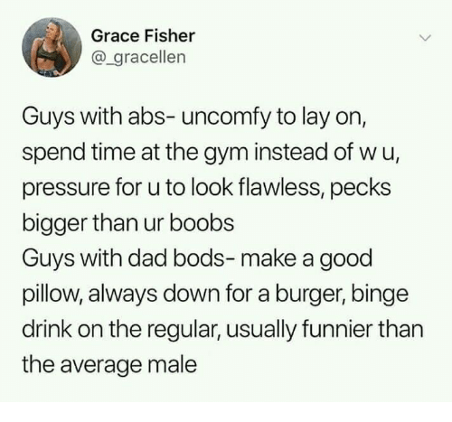 Dad, Gym, and Pressure: Grace Fisher  @_gracellen  Guys with abs- uncomfy to lay on,  spend time at the gym instead of wu,  pressure for u to look flawless, pecks  bigger than ur boobs  Guys with dad bods-make a good  pillow, always down for a burger, binge  drink on the regular, usually funnier than  the average male