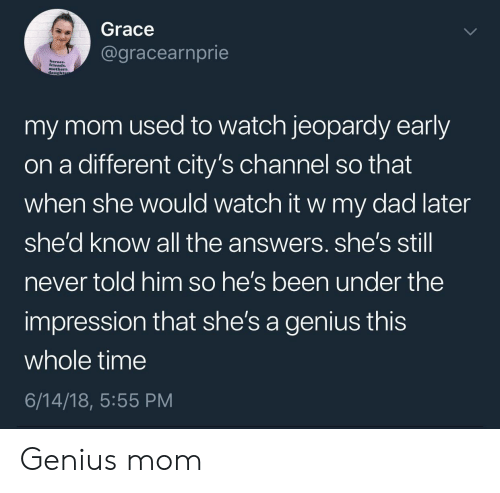 Dad, Jeopardy, and Genius: Grace  @gracearnprie  mothers.  daught  my mom used to watch jeopardy early  on a different city's channel so that  when she would watch it w my dad later  she'd know all the answers. she's stil  never told him so he's been under the  impression that she's a genius this  whole time  6/14/18, 5:55 PM Genius mom